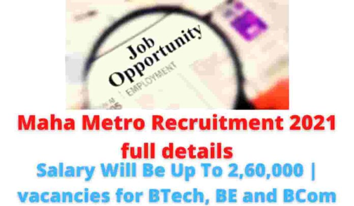 Maha Metro Recruitment 2021 full details: Salary Will Be Up To 2,60,000   vacancies for BTech, BE and BCom.