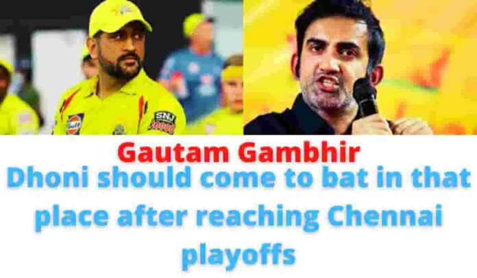 Gautam Gambhir Comments: Dhoni should come to bat in that place after reaching Chennai playoffs.
