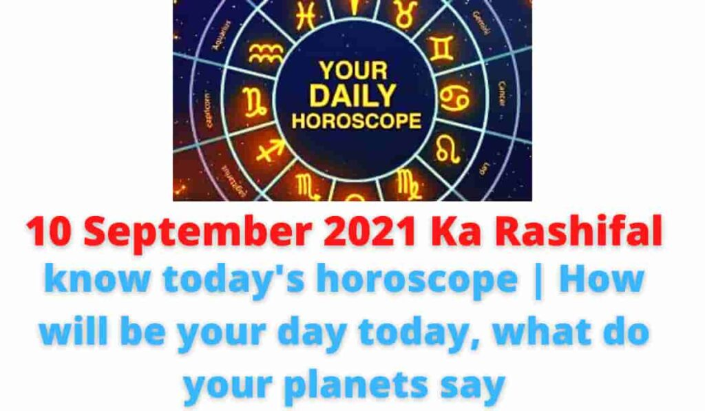 10 September 2021 Ka Rashifal: know today's horoscope | How will be your day today, what do your planets say.