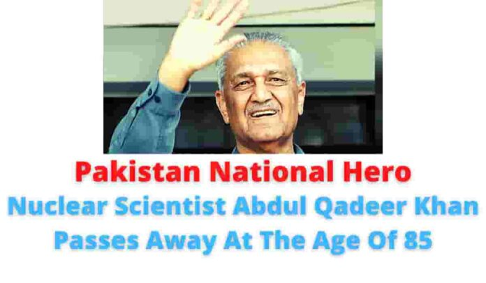 Pakistan National Hero: Nuclear Scientist Abdul Qadeer Khan Passes Away At The Age Of 85.