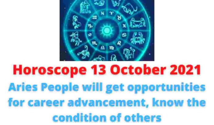 13 October 2021 Horoscope: Aries People will get opportunities for career advancement, know the condition of others.