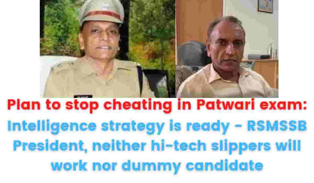 Plan to stop cheating in Patwari exam: Intelligence strategy is ready - RSMSSB President, neither hi-tech slippers will work nor dummy candidate.