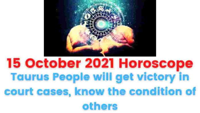 15 October 2021 Horoscope: Taurus People will get victory in court cases, know the condition of others.